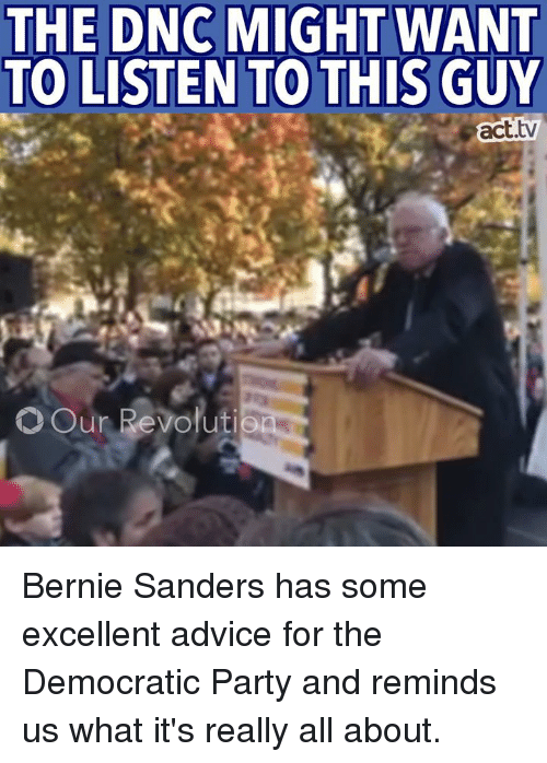 Advice, Memes, and Democratic Party: THE DNC MIGHT WANT  TO LISTEN TO THIS GUY  act.  OOur Revolution Bernie Sanders has some excellent advice for the Democratic Party and reminds us what it's really all about.