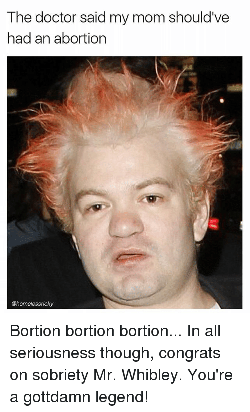 Doctor, Memes, and Abortion: The doctor said my mom should've  had an abortion  @homelessricky Bortion bortion bortion... In all seriousness though, congrats on sobriety Mr. Whibley. You're a gottdamn legend!