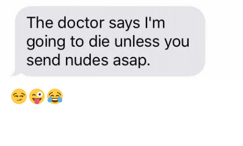Doctor, Nudes, and The Doctor: The doctor says I'm  going to die unless you  send nudes asap. 😏😜😂