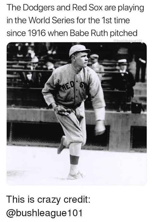 World Series: The Dodgers and Red Sox are playing  in the World Series for the 1st time  since 1916 when Babe Ruth pitched This is crazy  credit: @bushleague101