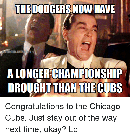 Chicago Cubs: THE DODGERS NOW HAVE  GUMITRIEGIANTSMENES  ALONGERCHAMPIONSHIP  DROUGHT THAN THECUBS Congratulations to the Chicago Cubs. Just stay out of the way next time, okay? Lol.