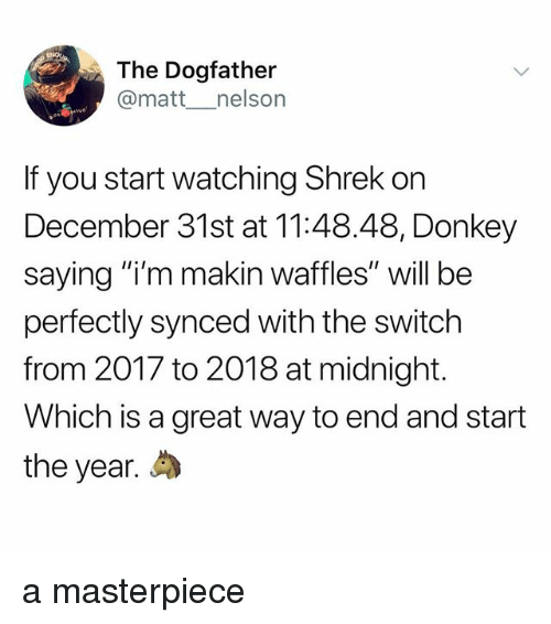"Donkey, Shrek, and Midnight: The Dogfather  @matt _nelson  If you start watching Shrek on  December 31st at 11:48.48, Donkey  saying ""i'm makin waffles"" will be  perfectly synced with the switch  from 2017 to 2018 at midnight.  Which is a great way to end and start  the year. a masterpiece"