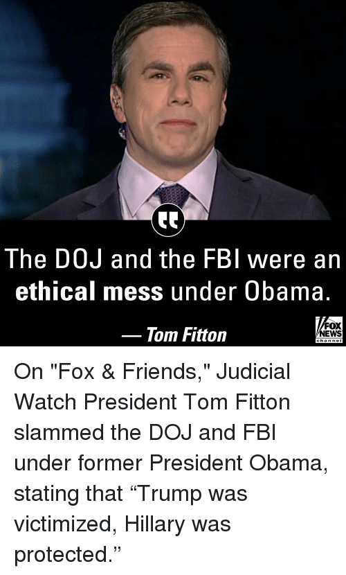 "Fbi, Friends, and Memes: The DOJ and the FBI were an  ethical mess under Obama.  Tom Fitton  FOX  NEWS  chan neI On ""Fox & Friends​,"" Judicial Watch​ President Tom Fitton slammed the DOJ and FBI under former President Obama, stating that ""Trump was victimized, Hillary was protected."""
