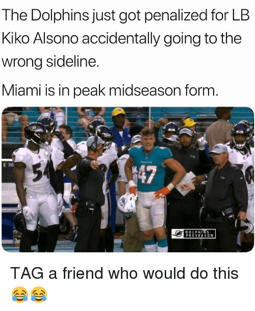 Sports, Dolphins, and Got: The Dolphins just got penalized for LB  Kiko Alsono accidentally going to the  wrong sideline.  Miami is in peak midseason form  E 38  147  DOLPHINS  PRESEASON TAG a friend who would do this 😂😂