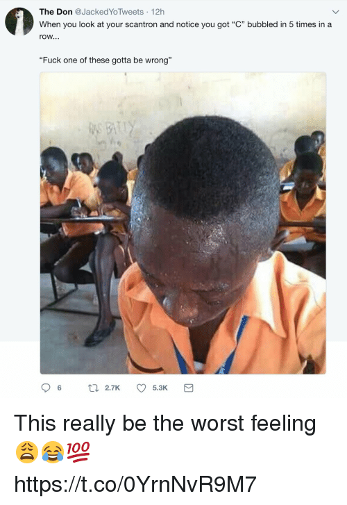 """Memes, The Worst, and Fuck: The Don Jacked YoTweets 12h  When you look at your scantron and notice you got """"C"""" bubbled in 5 times in a  row...  """"Fuck one of these gotta be wrong""""  06  2.7K  5.3K This really be the worst feeling 😩😂💯 https://t.co/0YrnNvR9M7"""