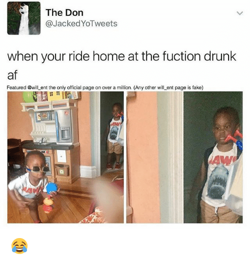 Af, Drunk, and Fake: The Don  Jacked YoTweets  when your ride home at the fuction drunk  af  Featured @will ent the only official page on over a million. (Any other wi  ent page is fake) 😂
