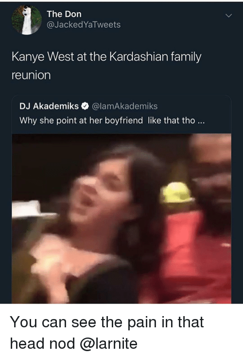 The Don: The Don  @JackedYaTweets  Kanye West at the Kardashian family  reunion  DJ Akademiks @lamAkademiks  Why she point at her boyfriend like that tho.. You can see the pain in that head nod @larnite