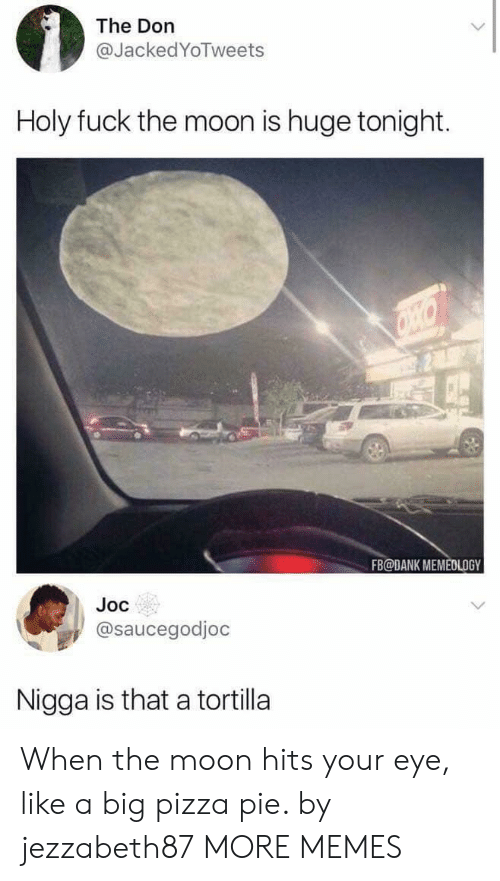 The Don: The Don  @JackedYoTweets  Holy fuck the moon is huge tonight.  FB@DANK MEMEDLOGY  Joc  @saucegodjoc  Nigga is that a tortilla When the moon hits your eye, like a big pizza pie. by jezzabeth87 MORE MEMES
