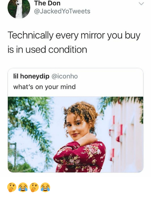 Mirror, Girl Memes, and Mind: The  Dorn  @JackedYoTweets  Technically every mirror you buy  is in used condition  lil honeydip @iconho  what's on your mind  IT 🤔😂🤔😂