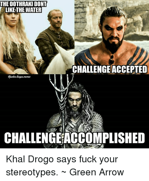Khal Drogo, Arrow, and Fuck: THE DOTHRAKI DONT  LIKE THE WATER  CHALLENGE ACCEPTED  CHALLENGEACCOMPLISHED Khal Drogo says fuck your stereotypes. ~ Green Arrow