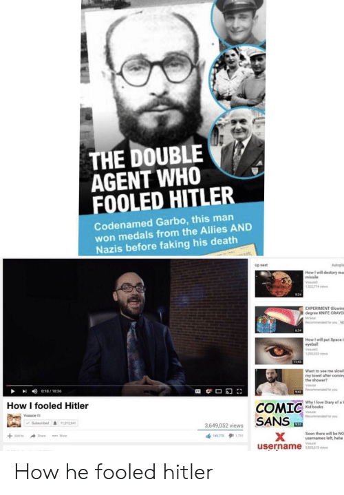 Mrgear: THE DOUBLE  AGENT WHO  FOOLED HITLER  Codenamed Garbo, this man  won medals from the Allies AND  Nazis before faking his death  Autopla  Up next  How I will destory ma  missile  Vsauce  1,322,774 views  924  EXPERIMENT Glowing  degree KNIFE CRAYO  MrGear  Recommended for you  NE  6:34  How I will put Space i  eyeball  Vsauce2  1,050,053 views  11:43  Want to see me slowl  my towel after coming  the shower?  Vsauce  9:42 Recommended for you  0:10/18:36  Why I love Diary of a 1  Kid books  How I fooled Hitler  COMIC  SANS  Vsauce  Vsauce  Recommended for you  11,312,541  Subscribed  953  3,649,052 views  Soon there will be NO  usernames left, hehe  X  username  Add to  149 770 1791  Share  *** More  Vsauce  5,505,015 views How he fooled hitler