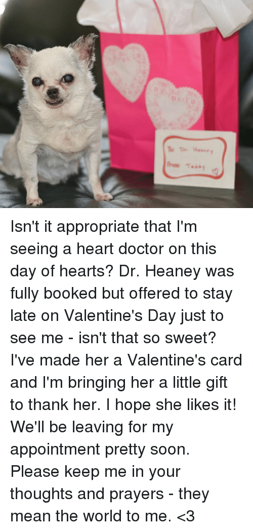 Memes, 🤖, and E&y: The Dr. Wears e y  ℡Dr.A aney Isn't it appropriate that I'm seeing a heart doctor on this day of hearts?  Dr. Heaney was fully booked but offered to stay late on Valentine's Day just to see me - isn't that so sweet?  I've made her a Valentine's card and I'm bringing her a little gift to thank her.  I hope she likes it!  We'll be leaving for my appointment pretty soon.  Please keep me in your thoughts and prayers - they mean the world to me. <3