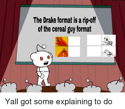 cereal guy: The Drake format is a rip-off  of the cereal guy format  heeto_obser