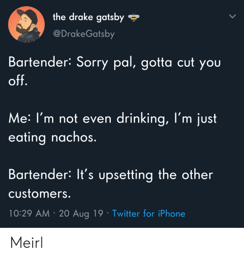 Bartender: the drake gatsby  @DrakeGatsby  Bartender: Sorry pal, gotta cut you  off.  Me: I'm not even drinking, l'm just  eating nachos.  Bartender: It's upsetting the other  Customers.  10:29 AM 20 Aug 19 Twitter for iPhone Meirl