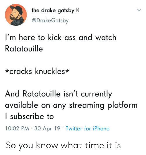 Ratatouille: the drake gatsby X  @DrakeGatsby  I'm here to kick ass and watch  Ratatouille  *cracks knuckles*  And Ratatouille isn't currently  available on any streaming platform  I subscribe to  10:02 PM 30 Apr 19 Twitter for iPhone So you know what time it is