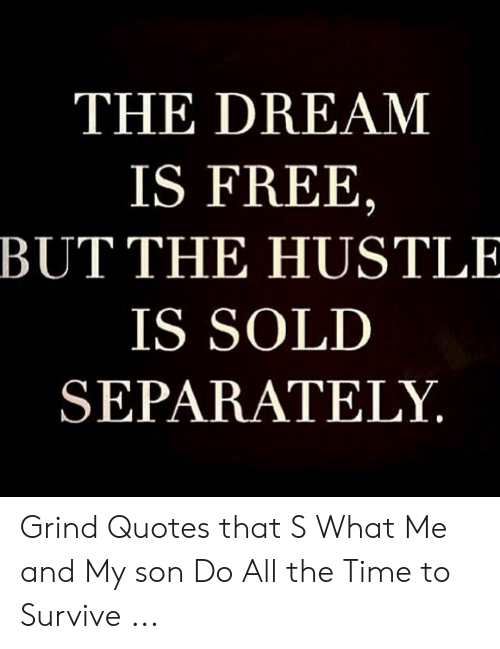 Rise And Grind Meme: THE DREAM  IS FREE,  BUT THE HUSTLE  IS SOLD  SEPARATELY Grind Quotes that S What Me and My son Do All the Time to Survive ...