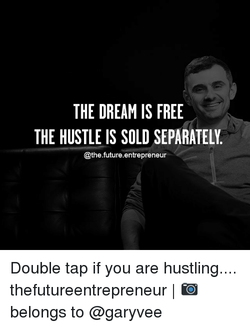 hustling: THE DREAM IS FREE  THE HUSTLE IS SOLD SEPARATELY  @the-future-entrepreneur Double tap if you are hustling.... thefutureentrepreneur   📷 belongs to @garyvee