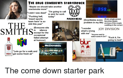 """Enviousness: THE DRUG COMEDOWn StaRtERpacK  """"Maybe we should take another  onelsmoke more""""  3:59.  AM  「'I wish I was dead""""  , """"I'm going to call  in sick for work  """"Fucking he today""""  *insert sports  team here* is so  shit this year""""  (Overthink (Every single person  problem in my life) envious of the couple  RADIOHEAD  www.shutterstock com 144045412  s every  becomes deeply  cuddling in the corner)  (Everyone sits  in silence  except for the  occasional  failed attempt  at humour)  whatn wronJOY DIVISION  """"l wonder  SMITH5%  with me"""" """"Anyone want to  arm  bur  going to bed""""  MIRNO  McDonald's  """"Lets go for a walk and  get some fresh air"""""""