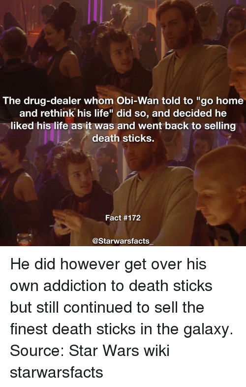"""Obie: The drug-dealer whom Obi-Wan told to """"go home  and rethink his life"""" did so, and decided he  liked his life as it was and went back to selling  death sticks.  Fact #172  Starwarsfacts He did however get over his own addiction to death sticks but still continued to sell the finest death sticks in the galaxy. Source: Star Wars wiki starwarsfacts"""