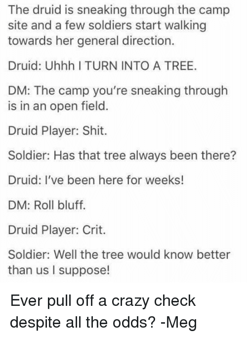 DnD, Sites, and Player: The druid is sneaking through the camp  site and a few soldiers start walking  towards her general direction.  Druid: Uhhh I TURN INTO A TREE.  DM: The camp you're sneaking through  is in an open field.  Druid Player: Shit.  Soldier: Has that tree always been there?  Druid: I've been here for weeks!  DM: Roll bluff.  Druid Player: Crit.  Soldier: Well the tree would know better  than us I suppose! Ever pull off a crazy check despite all the odds?  -Meg