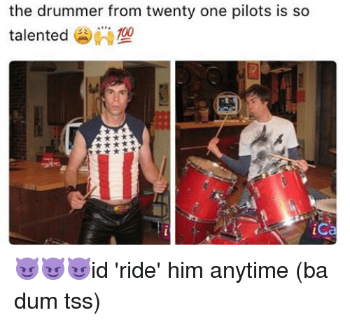 Memes, 🤖, and Ica: the drummer from twenty one pilots is so  talented  100  ica 😈😈😈id 'ride' him anytime (ba dum tss)