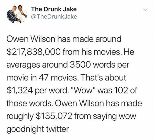 "owen: The Drunk Jake  @TheDrunkJake  Owen Wilson has made around  $217,838,000 from his movies. He  averages around 3500 words per  movie in 47 movies. That's about  $1,324 per word. ""Wow"" was 102 of  those words. Owen Wilson has made  roughly $135,072 from saying wow  goodnight twitter"