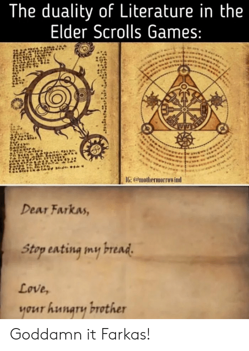 the elder scrolls: The duality of Literature in the  Elder Scrolls Games:  IG: @mothermorrowind  Dear Farkas,  Stap sating my read  Love,  your hunary brother Goddamn it Farkas!