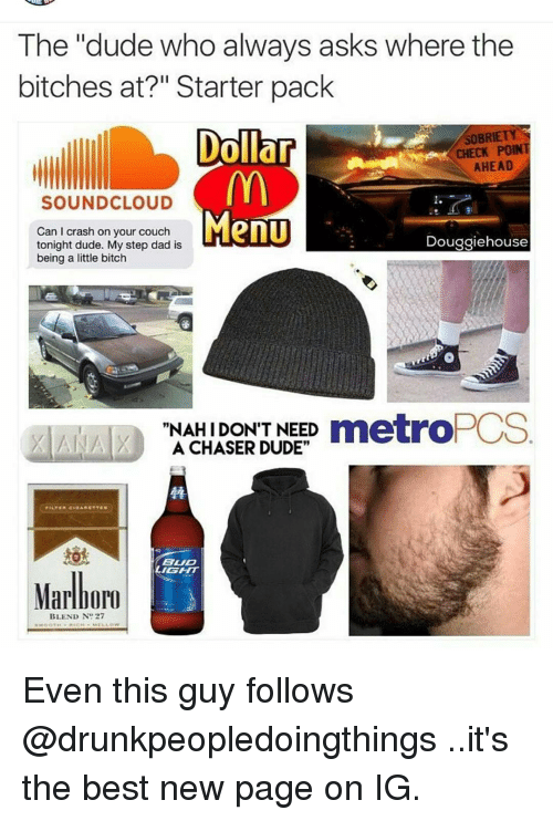 "Memes, SoundCloud, and Couch: The ""dude who always asks where the  bitches at?"" Starter pack  SOBRIETY  Dollar  CHECK POINT  AHEAD  SOUNDCLOUD  Menu  Can I crash on your couch  Douggiehouse  tonight dude. My step dad is  being a little bitch  ""NAH DON'T NEED metro  A CHASER DUDE""  FILTER CIAARETTES  BUD  Marlboro  BLEND N  27 Even this guy follows @drunkpeopledoingthings ..it's the best new page on IG."