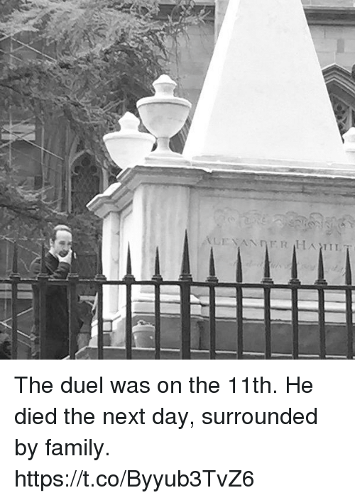Family, Memes, and 🤖: The duel was on the 11th.  He died the next day, surrounded by family. https://t.co/Byyub3TvZ6
