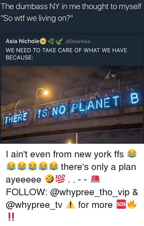 """Nichole: The dumbass NY in me thought to myself  """"So wtf we living on?""""  Asia Nichole t @DearAsia  WE NEED TO TAKE CARE OF WHAT WE HAVE  BECAUSE  NO PLANET B  THERE I ain't even from new york ffs 😂😂😂😂😂😂 there's only a plan ayeeeee 🤣💯 . . - - 🚨 FOLLOW: @whypree_tho_vip & @whypree_tv ⚠️ for more 🆘🔥‼️"""