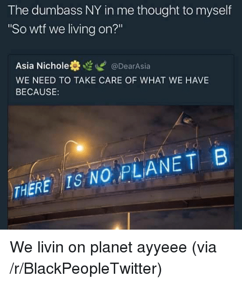 """Nichole: The dumbass NY in me thought to myself  So wtf we living on?""""  Asia Nichole券噬ぜ@DearAsia  WE NEED TO TAKE CARE OF WHAT WE HAVE  BECAUSE:  THERE IS NO PLANETB <p>We livin on planet ayyeee (via /r/BlackPeopleTwitter)</p>"""