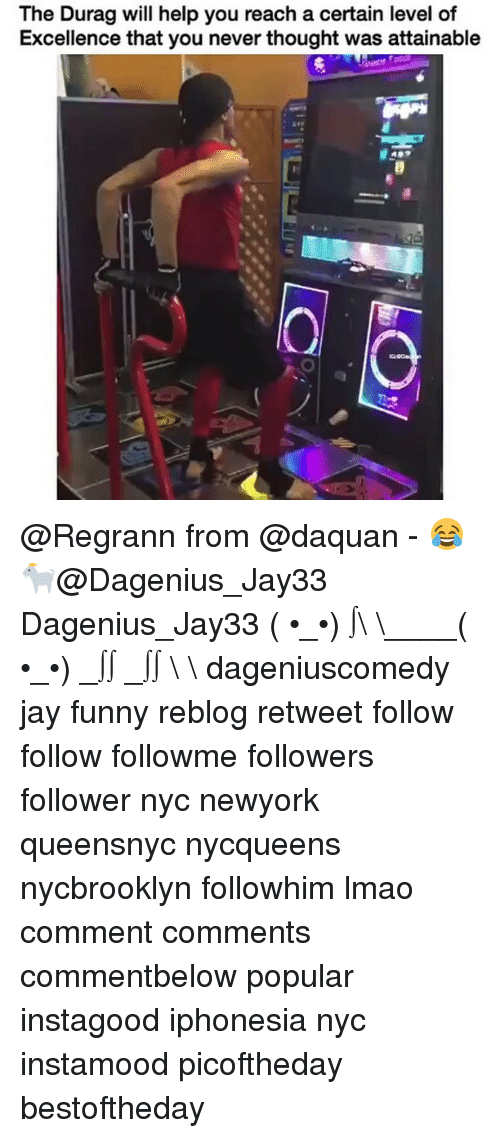 Daquan, Durag, and Jay: The Durag will help you reach a certain level of  Excellence that you never thought was attainable @Regrann from @daquan - 😂🐐@Dagenius_Jay33 Dagenius_Jay33 ( •_•) ∫\ \____( •_•) _∫∫ _∫∫ɯ \ \ dageniuscomedy jay funny reblog retweet follow follow followme followers follower nyc newyork queensnyc nycqueens nycbrooklyn followhim lmao comment comments commentbelow popular instagood iphonesia nyc instamood picoftheday bestoftheday