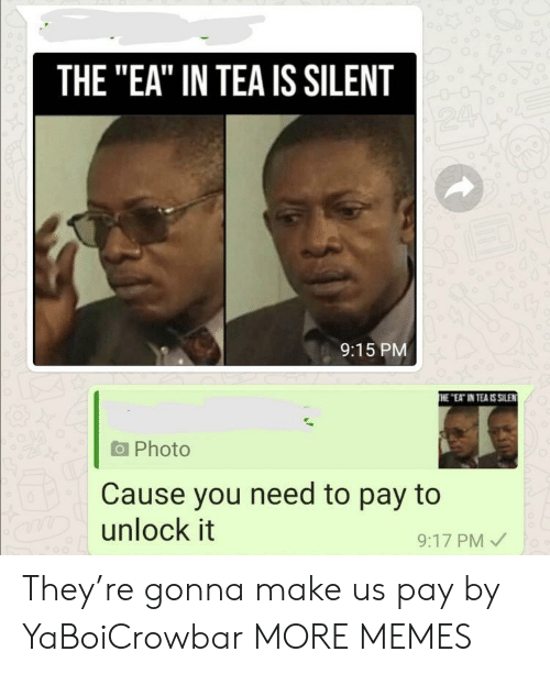 """Silent: THE """"EA"""" IN TEA IS SILENT  24  9:15 PM  THE """"EAT IN TEA IS SILEN  Photo  Cause you need to pay to  aDunlock it  9:17 PM They're gonna make us pay by YaBoiCrowbar MORE MEMES"""