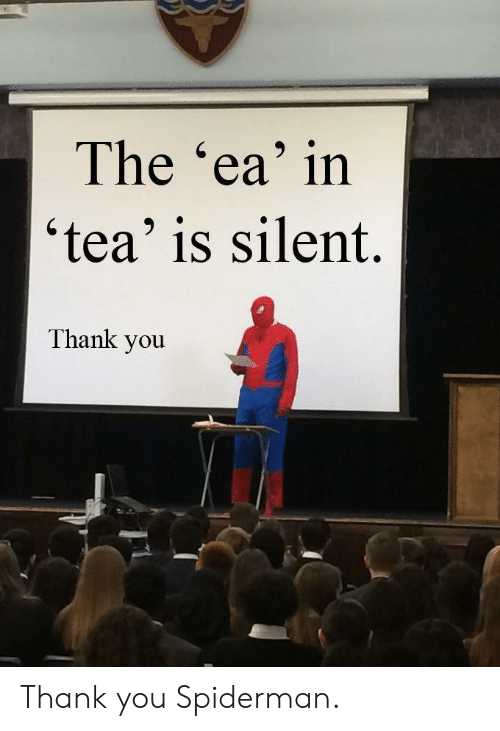 Thank You, Spiderman, and Tea: The 'ea' in  'tea' is silent.  Thank you Thank you Spiderman.