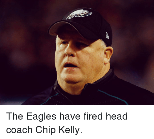 Fire, Head, and Sports: The Eagles have fired head coach Chip Kelly.