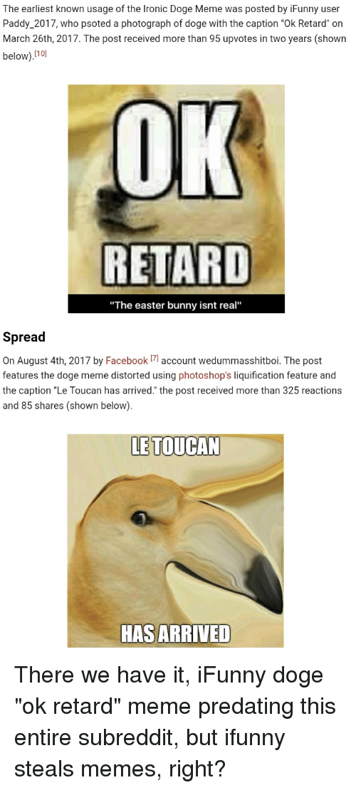 "retard meme: The earliest known usage of the Ironic Doge Meme was posted by iFunny user  Paddy_2017, who psoted a photograph of doge with the caption ""Ok Retard"" on  March 26th, 2017. The post received more than 95 upvotes in two years (shown  below).no  OK  RETARD  ""The easter bunny isnt real""  Spread  On August 4th, 2017 by Facebookaccount wedummasshitboi. The post  features the doge meme distorted using photoshop's liquification feature and  the caption ""Le Toucan has arrived."" the post received more than 325 reactions  and 85 shares (shown below).  LE TOUCAN  HAS ARRIVED"