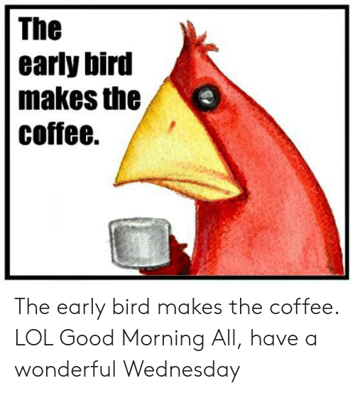 Have A Wonderful Wednesday: The  early bird  makes the  coffee. The early bird makes the coffee.               LOL    Good Morning All, have a wonderful Wednesday