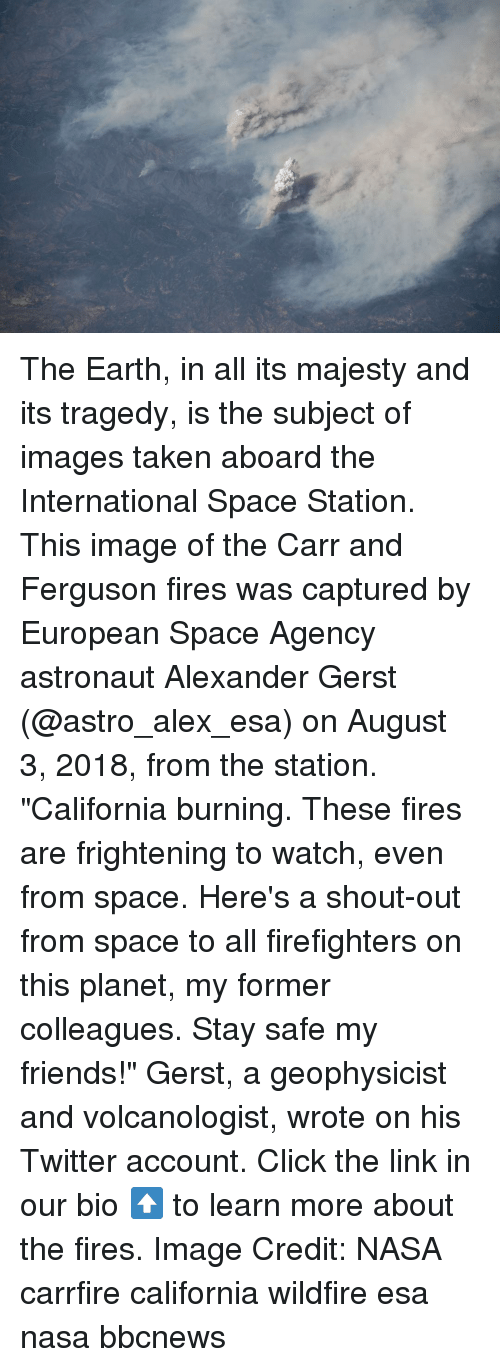 """astro: The Earth, in all its majesty and its tragedy, is the subject of images taken aboard the International Space Station. This image of the Carr and Ferguson fires was captured by European Space Agency astronaut Alexander Gerst (@astro_alex_esa) on August 3, 2018, from the station. """"California burning. These fires are frightening to watch, even from space. Here's a shout-out from space to all firefighters on this planet, my former colleagues. Stay safe my friends!"""" Gerst, a geophysicist and volcanologist, wrote on his Twitter account. Click the link in our bio ⬆️ to learn more about the fires. Image Credit: NASA carrfire california wildfire esa nasa bbcnews"""