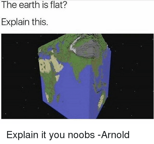 Earth, Dank Memes, and Arnold: The earth is flat?  Explain this. Explain it you noobs -Arnold