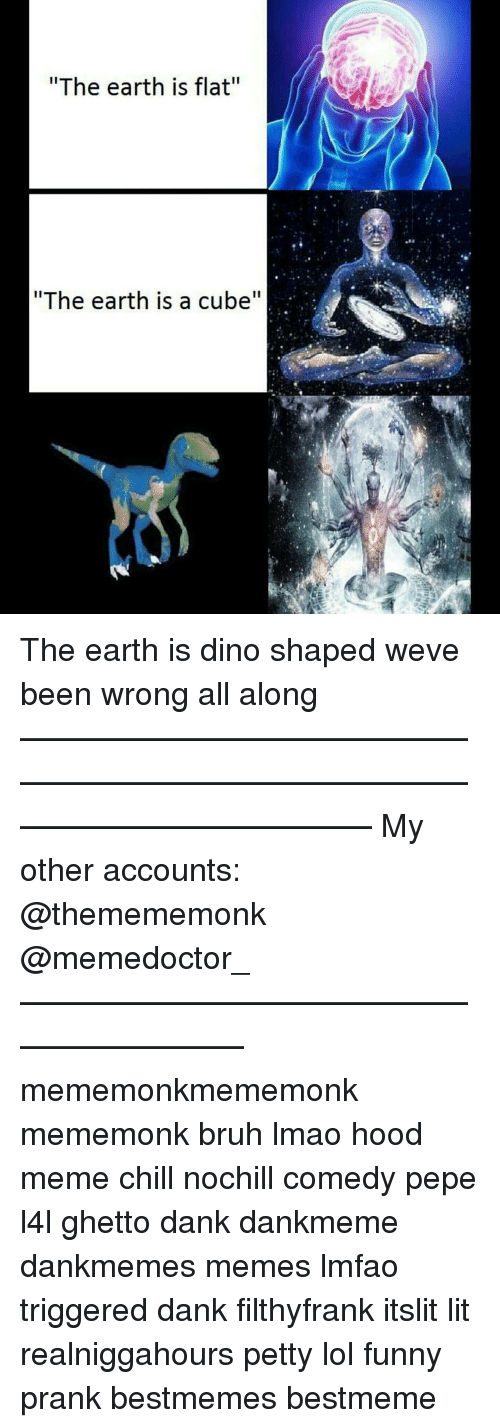 """Bruh, Chill, and Dank: """"The earth is flat""""  """"The earth is a cube The earth is dino shaped weve been wrong all along ——————————————————————————————————————— My other accounts: @themememonk @memedoctor_ ————————————————————— mememonkmememonk mememonk bruh lmao hood meme chill nochill comedy pepe l4l ghetto dank dankmeme dankmemes memes lmfao triggered dank filthyfrank itslit lit realniggahours petty lol funny prank bestmemes bestmeme"""