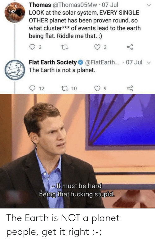people: The Earth is NOT a planet people, get it right ;-;