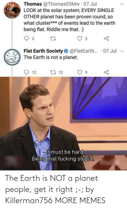 people: The Earth is NOT a planet people, get it right ;-; by Killerman756 MORE MEMES