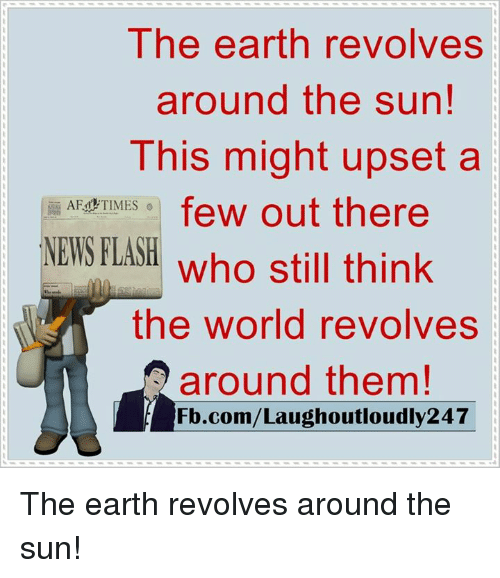 Af, Memes, and Earth: The earth revolves  around the sun!  This might upset a  AF TIMES  few out there  NEWS FLASH  who still think  the world revolves  around them!  Fb.com/Laughoutloudly247 The earth revolves around the sun!