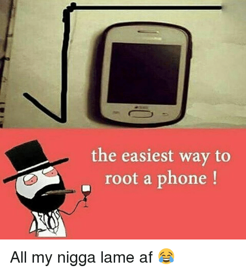 Af, Memes, and My Nigga: the easiest way to  root a phone All my nigga lame af 😂