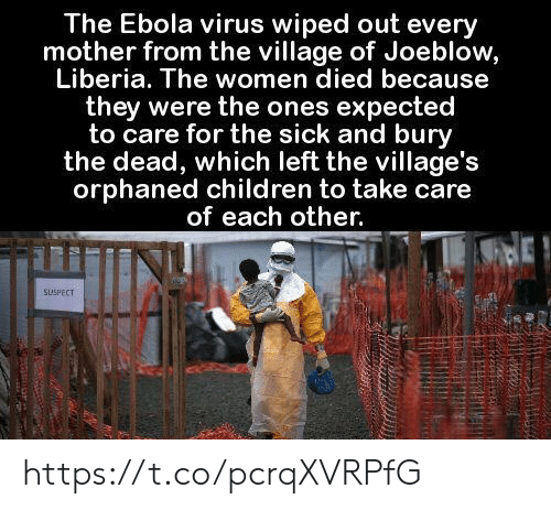 wiped: The Ebola virus wiped out every  mother from the village of Joeblow,  Liberia. The women died because  they were the ones expected  to care for the sick and bury  the dead, which left the village's  orphaned children to take care  of each other.  SUSPECT https://t.co/pcrqXVRPfG