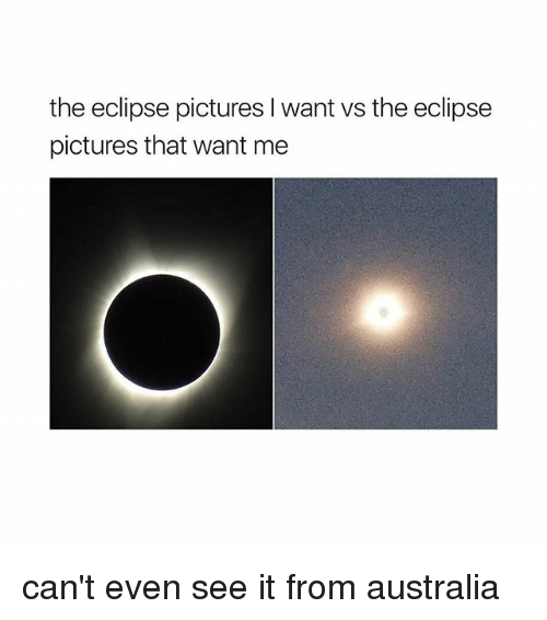Australia, Eclipse, and Pictures: the eclipse pictures I want vs the eclipse  pictures that want me can't even see it from australia