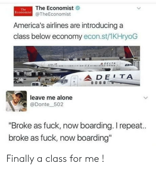 """donte: The Economist  Economist @TheEconomist  The  America's airlines are introducing a  class below economy econ.st/1KHryoG  4DELTA  ADE1ΤΑ  leave me alone  @Donte 502  """"Broke as fuck, now boarding. I repeat..  broke as fuck, now boarding"""" Finally a class for me !"""