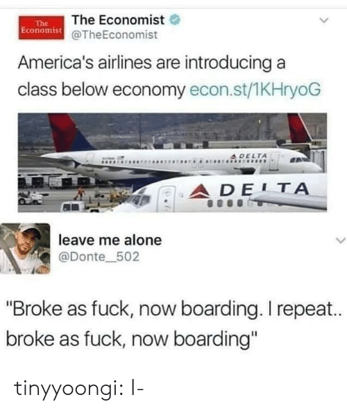 """donte: The Economist  Economist@TheEconomist  The  America's airlines are introducing a  class below economy econ.st/1KHryoG  A DELTA  ADE1Α  leave me alone  L  @Donte_502  """"Broke as fuck, now boarding. I repea..  broke as fuck, now boarding"""" tinyyoongi:  I-"""