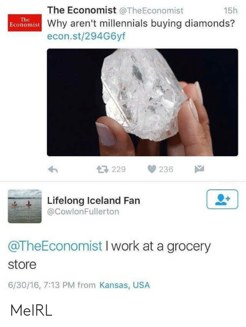 Iceland: The Economist @TheEconomist  15h  The  Economist Why aren't millennials buying diamonds?  econ.st/294G6yf  母229  236  Lifelong Iceland Fan  @CowlonFullerton  @TheEconomist I work at a grocery  store  6/30/16, 7:13 PM from Kansas, USA MeIRL