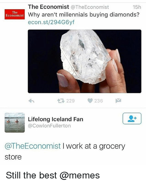 Funny, Meme, and Memes: The Economist @TheEconomist  Why aren't millennials buying diamonds?  econ.st/294G6yf  15h  The  Economist  t3 229  236  Lifelong Iceland Farn  @CowlonFullerton  @TheEconomist I work at a grocery  store Still the best @memes